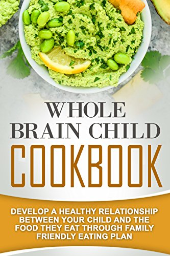 Whole Brain Child Cookbook: Develop A Healthy Relationship Between Your Child And The Food They Eat Through Family Friendly Eating Plan