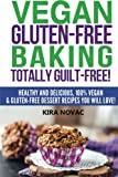 Vegan Gluten-Free Baking: Totally Guilt-Free!: Healthy and Delicious, 100% Vegan and Gluten-Free Dessert Recipes You Will Love (Gluten-Free, Gluten-Free Diet, Gluten-Free Recipes) (Volume 4)
