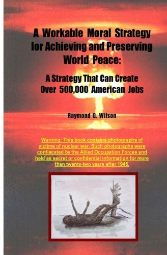 A Workable Moral Strategy for Achieving and Preserving World Peace: A Strategy That Can Create Over 500,000 American Jobs pdf