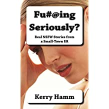 Fu#@ing Seriously? (Real Stories from a Small-Town ER)