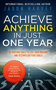 Achieve Anything In Just One Year: Be Inspired Daily to Live Your Dreams and Accomplish Your Goals by [Harvey, Jason]