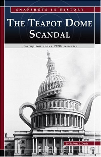 The Teapot Dome Scandal: Corruption Rocks 1920s America (Snapshots in History)