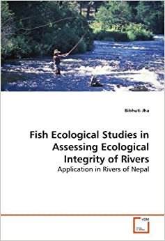Fish Ecological Studies in Assessing Ecological Integrity of Rivers: Application in Rivers of Nepal by Jha, Bibhuti (2009)