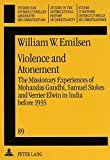 Violence and Atonement: The Missionary Experiences of Mohandas Gandhi, Samuel Stokes and Verrier Elwin in India before 1935 (Studien zur ... in the Intercultural History of Christianity)