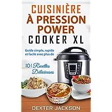 Cuisinière à Pression Power Cooker XL: Guide Simple, Rapide et Cacile avec Plus de 101 Recettes Délicieuses (Power Pressure Cooker XL Cookbook - French Edition)