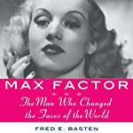 Max Factor: The Man Who Changed the Faces of the World | Fred E. Basten