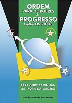ORDEM PARA OS POBRES E PROGRESSO PARA OS RICOS: PARA ONDE CAMINHAM OS FORA DA ORDEM por [GERMANO, MOISÉS]