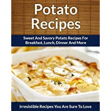 Potato Recipes: Sweet and Savory Potato Recipes for Breakfast, Lunch, Dinner and More (The Easy Recipe)