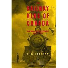 The Railway King of Canada: Sir William Mackenzie, 1849-1923