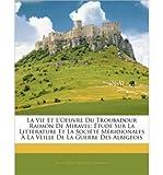 img - for La Vie Et L'oeuvre Du Troubadour Raimon De Miravel: +tude Sur La LittTrature Et La SociTtT MTridionales + La Veille De La Guerre Des Albigeois (French Edition) book / textbook / text book