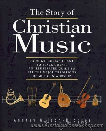 The Story of Christian Music: From Gregorian Chant to Black Gospel : An Authoritative Illustrated Guide to All the Major