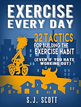 Exercise Every Day: 32 Tactics for Building the Exercise Habit (Even If You Hate Working Out) by [Scott, S.J.]