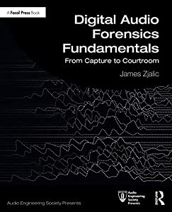Digital Audio Forensics Fundamentals: From Capture to Courtroom (Audio Engineering Society Presents)
