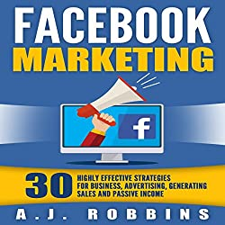 Facebook Marketing: 30 Highly Effective Strategies for Business, Advertising, Generating Sales, and Passive Income