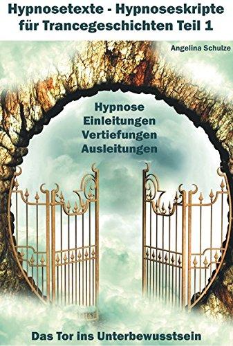 Hypnosetexte - Hypnoseskripte für Trancegeschichten Teil 1: Hypnose Einleitungen, Vertiefungen, Ausleitungen