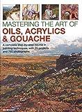 Mastering the Art of Oils, Acrylics & Gouache: A