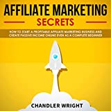 Affiliate Marketing: Secrets: How to Start a Profitable Affiliate Marketing Business and Generate Passive Income Online, Even as a Complete Beginner