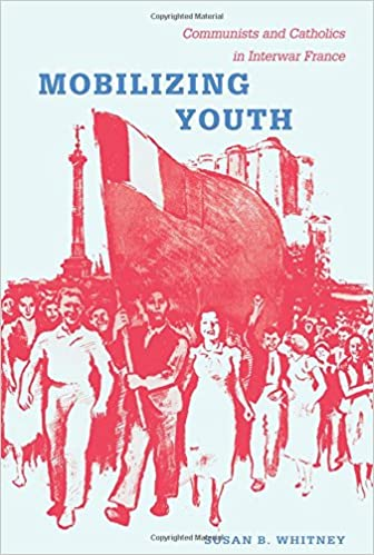 Book Mobilizing Youth: Communists and Catholics in Interwar France