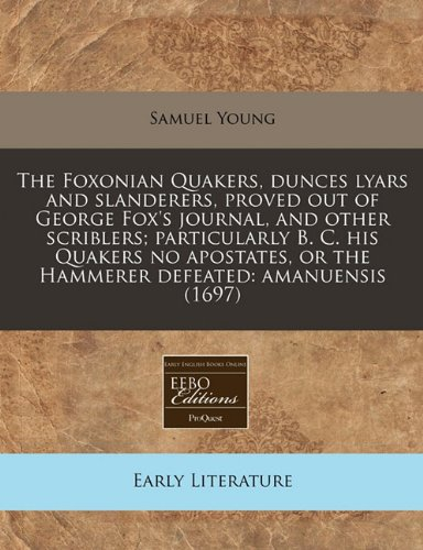 Download The Foxonian Quakers, dunces lyars and slanderers, proved out of George Fox's journal, and other scriblers; particularly B. C. his Quakers no apostates, or the Hammerer defeated: amanuensis (1697) pdf epub