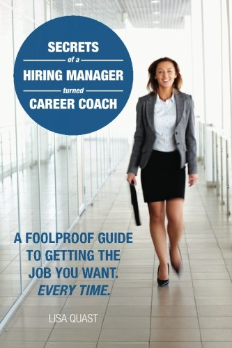 Secrets of a Hiring Manager Turned Career Coach: A Foolproof Guide To Getting The Job You Want. Every Time.