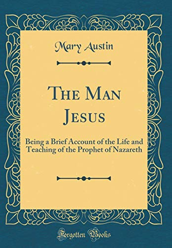 The Man Jesus: Being a Brief Account of the Life and Teaching of the Prophet of Nazareth (Classic Reprint)