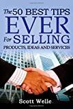 The 50 Best Tips EVER for Selling Products, Ideas and Services, Scott Welle, 1499717415