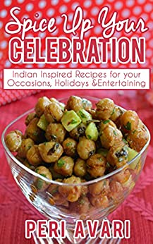 Spice Up Your Celebration: Indian Inspired Recipes for Your Occasions, Holidays & Entertaining by [Avari, Peri]