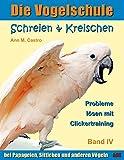 Die Vogelschule. Probleme lösen mit Clickertraining: Schreien & Kreischen bei Papageien, Sittichen und anderen Vögeln