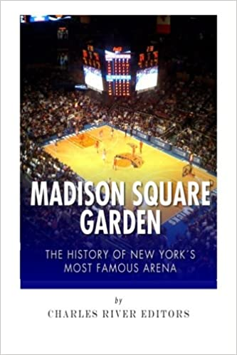 Madison Square Garden: The History Of New York Cityu0027s Most Famous Arena:  Charles River Editors: 9781508906605: Amazon.com: Books