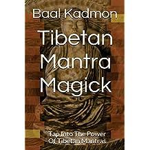 Tibetan Mantra Magick: Tap Into The Power Of Tibetan Mantras (Volume 6)
