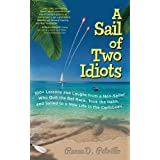 A Sail of Two Idiots: 100+ Lessons and Laughs from a Non-Sailor Who Quit the Rat Race, Took the Helm, and Sailed to a New Lif