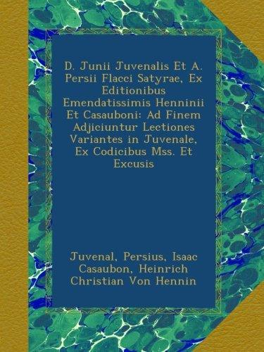 Download D. Junii Juvenalis Et A. Persii Flacci Satyrae, Ex Editionibus Emendatissimis Henninii Et Casauboni: Ad Finem Adjiciuntur Lectiones Variantes in Juvenale, Ex Codicibus Mss. Et Excusis (Latin Edition) pdf