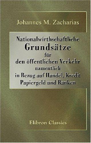 Nationalwirthschaftliche Grundsätze für den öffentlichen Verkehr, namentlich in Bezug auf Handel, Kredit, Papiergeld und Banken (German Edition) by Adamant Media Corporation