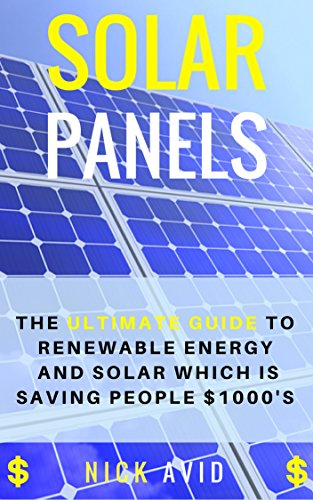 Solar Panels: The Ultimate Guide to Renewable Energy and Solar Panels Which is Saving People $1000's (Solar Panels, Solar Power, Solar Energy, Renewable Energy)