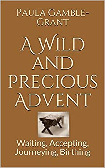 A Wild and Precious Advent: Waiting, Accepting, Journeying, Birthing by [Gamble-Grant, Paula]