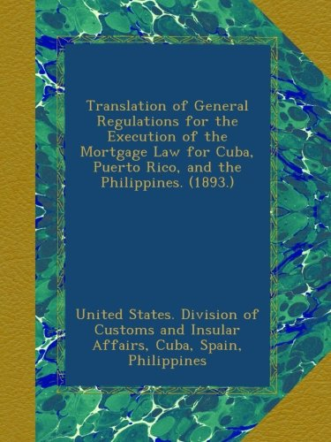 Translation of General Regulations for the Execution of the Mortgage Law for Cuba, Puerto Rico, and the Philippines. (1893.)