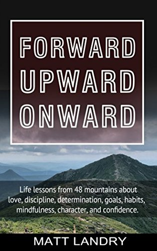 Forward, Upward, Onward: Life lessons from 48 mountains about love, discipline, determination, goals, habits, mindfulness, character, and confidence