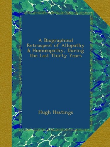 Download A Biographical Retrospect of Allopathy & Homœopathy, During the Last Thirty Years PDF