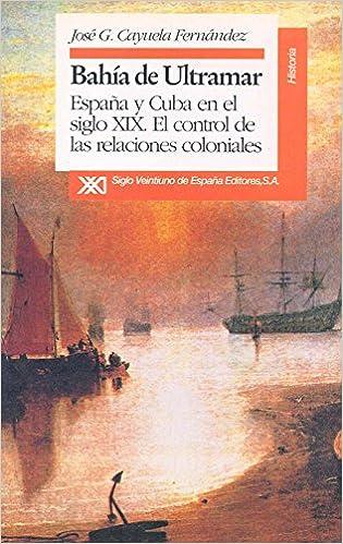 Bahia de ultramar. Espana y Cuba en el siglo XIX (Historia) (Spanish Edition): Jose Gregorio Cayuela Fernandez: 9788432307881: Amazon.com: Books