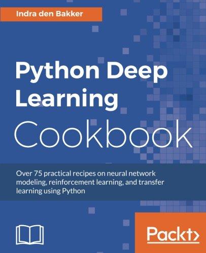 Python Deep Learning Cookbook: Over 75 Practical Recipes On Neural Network Modeling, Reinforcement Learning, And Transfer Learning Using Python