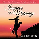 Improve Your Marriage: Definitive Tips to Rekindling your Love Affair with Your Spouse | Kate Jonston