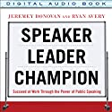 Speaker, Leader, Champion: Succeed at Work Through the Power of Public Speaking Audiobook by Jeremey Donovan, Ryan Avery Narrated by Tom Perkins