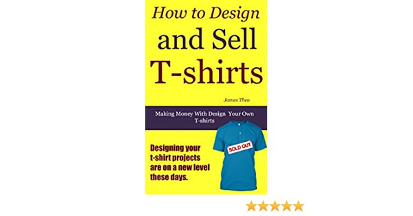 How to Design and Sell T-shirts: Making Money with Design Your Own ...