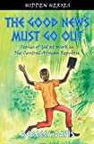 The Good News Must Go Out: True Stories of God at work in the Central African Republic (Hidden Heroes)