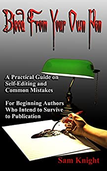 Blood from Your Own Pen: A Practical Guide on Self-Editing and Common Mistakes: For Beginning Authors Who Intend to Survive to Publication by [Knight, Sam]