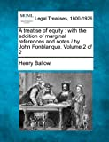 A treatise of equity : with the addition of marginal references and notes / by John Fonblanque. Volume 2 Of 2, Henry Ballow, 124005498X
