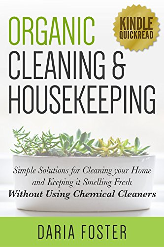 Organic Cleaning and Housekeeping: Simple solutions for cleaning your home and keeping it smelling fresh WITHOUT using chemical cleaners (Kindle Quickreads) by [Foster, Daria]