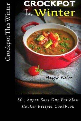 Crockpot This Winter: 50+ Super Easy One Pot Slow Cooker Recipes Cookbook - Ultimate Crock-Pot Meals, Soup Stew Slow Cooking, Best Crock Pot Cookbook, Top Slow Cooker Recipes, Vegetarian Vegan, Paleo