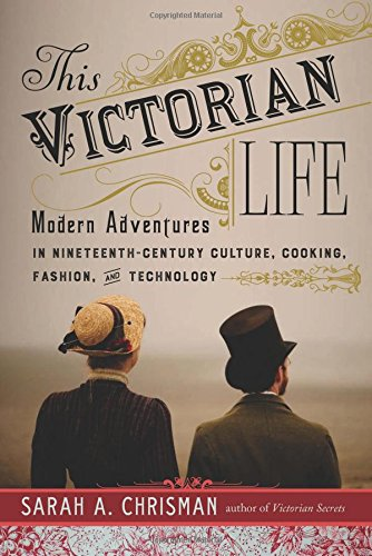 this-victorian-life-modern-adventures-in-nineteenth-century-culture-cooking-fashion-and-technology