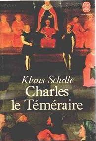 Charles le Téméraire : La Bourgogne entre les lys de France et l'aigle de l'Empire par Klaus Schelle